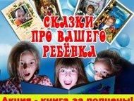 Оригинальные книжки-сказки для Вашего ребенка Персонализированная подарочная книга со сказками, где главный герой - Ваш ребёнок!   Книги - сказки - пе, Ангарск - Детские книги